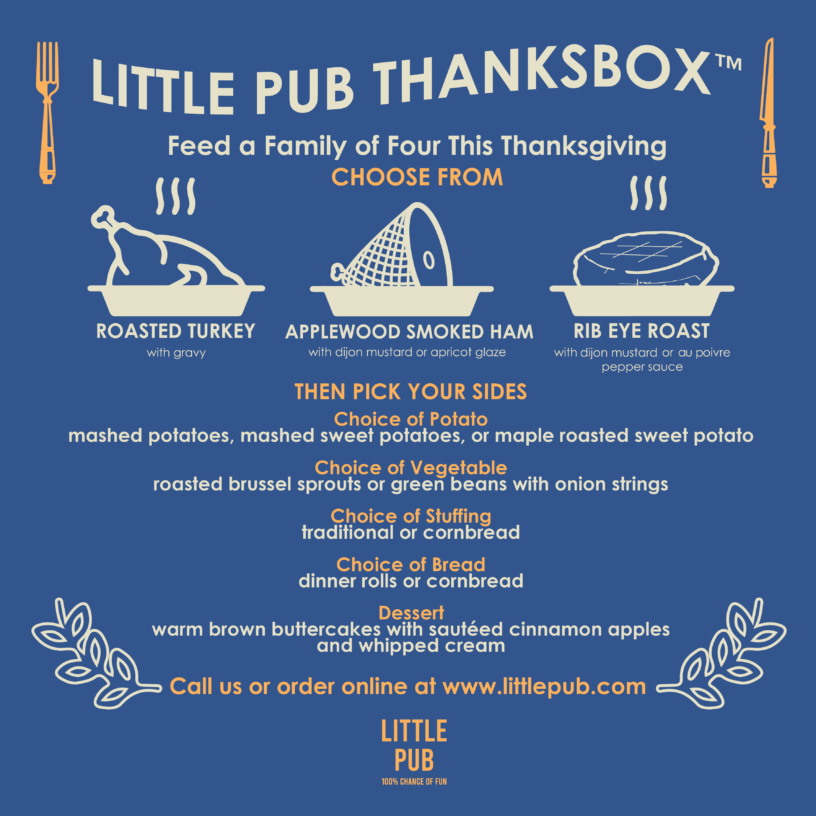 Little Pub's ThanksBox™ is your Thanksgiving dinner in a box. Each ThanksBox™ feeds four people a six dish Thanksgiving dinner. You can add more servings if your party grows. Choose from Roasted Turkey ThanksBox™ Light and Dark roasted turkey with gravy $115 Smoked Ham ThanksBox™ Applewood Smoked Ham with Dijon mustard or apricot glaze $115 Rib Eye Roast ThanksBox™ Rib Eye Roast with Dijon Mustard or Au Poivre pepper sauce $125 Then pick your sides Choice of Potato (mashed potatoes, mashed sweet potatoes, or maple roasted sweet potato) Choice of Vegetable (roasted Brussel sprouts or green beans with onion strings) Choice of Stuffing (traditional or cornbread) Choice of Bread (dinner rolls or cornbread) and finish with Warm Brown Buttercakes with sautéed cinnamon apples and whipped cream Stop in or call any Little Pub to place your order, or order online at www.littlepub.com Curbside pickup available